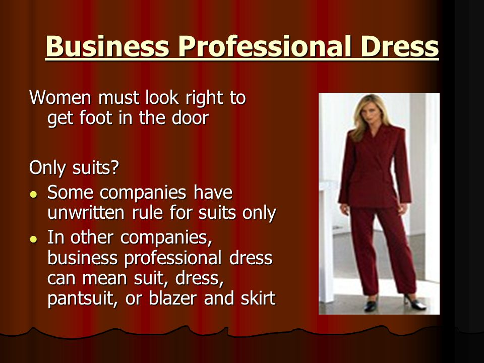 Business Professional Dress Women must look right to get foot in the door Only suits? Some companies have unwritten rule for suits only Some companies