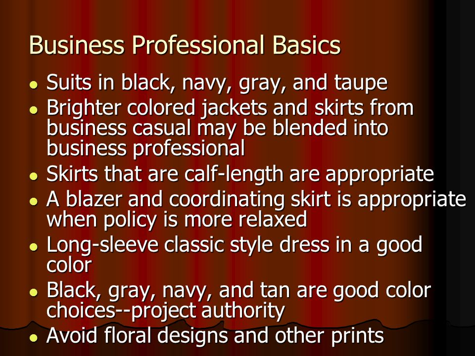 Business Professional Basics Suits in black, navy, gray, and taupe Suits in black, navy, gray, and taupe Brighter colored jackets and skirts from busi