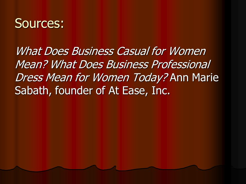 Sources: What Does Business Casual for Women Mean? What Does Business Professional Dress Mean for Women Today? Ann Marie Sabath, founder of At Ease, I