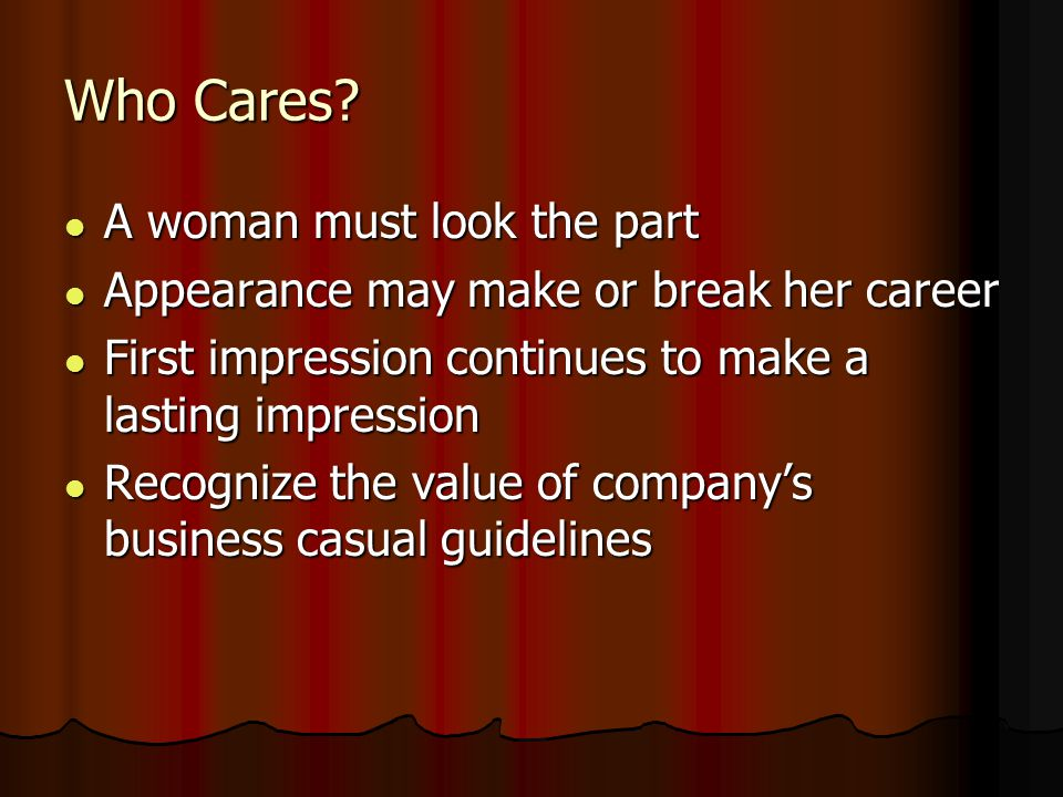 Who Cares? A woman must look the part A woman must look the part Appearance may make or break her career Appearance may make or break her career First