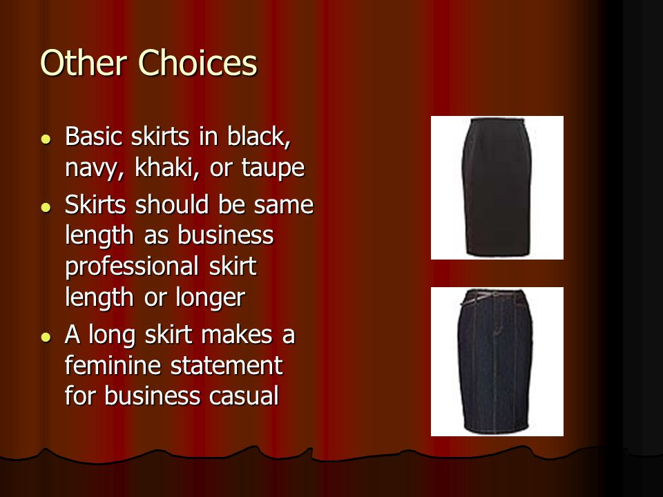 Other Choices Basic skirts in black, navy, khaki, or taupe Basic skirts in black, navy, khaki, or taupe Skirts should be same length as business profe