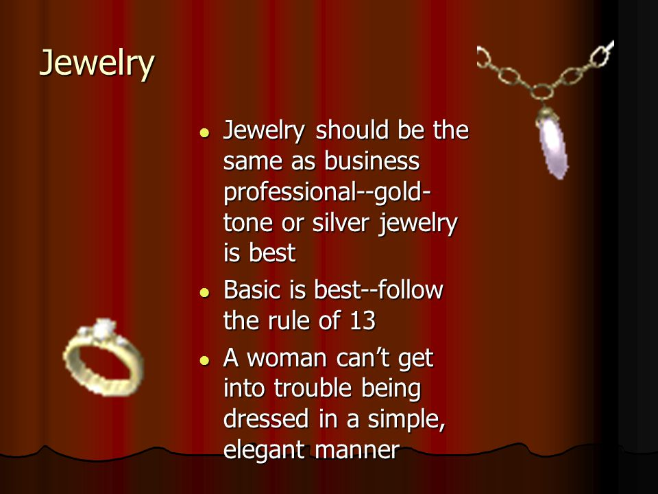 Jewelry Jewelry should be the same as business professional--gold- tone or silver jewelry is best Jewelry should be the same as business professional-