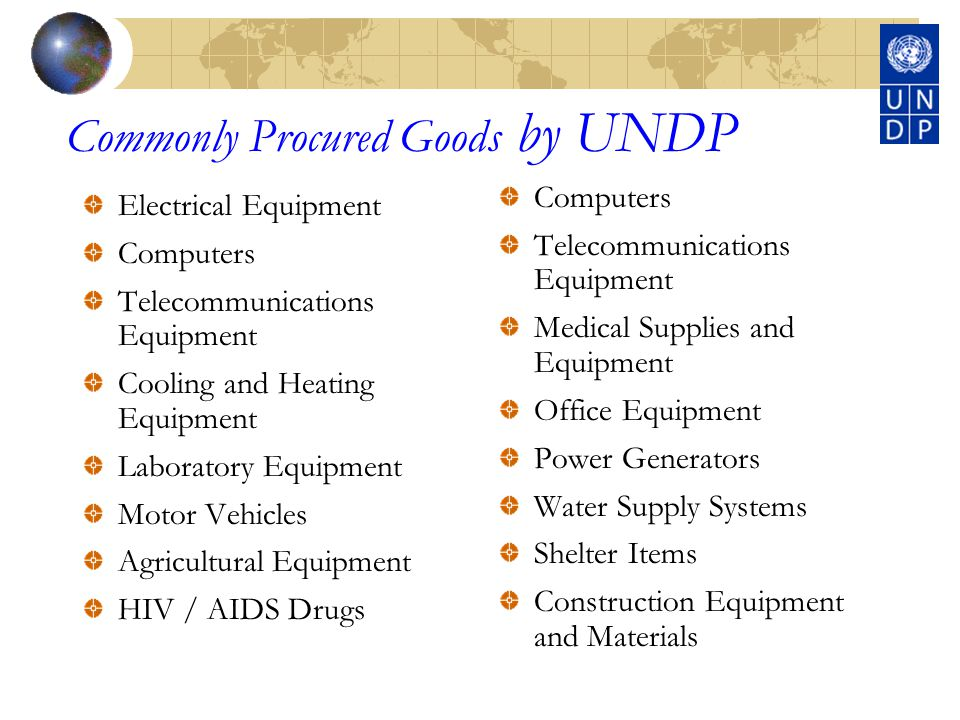 Commonly Procured Goods by UNDP Electrical Equipment Computers Telecommunications Equipment Cooling and Heating Equipment Laboratory Equipment Motor Vehicles Agricultural Equipment HIV / AIDS Drugs Computers Telecommunications Equipment Medical Supplies and Equipment Office Equipment Power Generators Water Supply Systems Shelter Items Construction Equipment and Materials