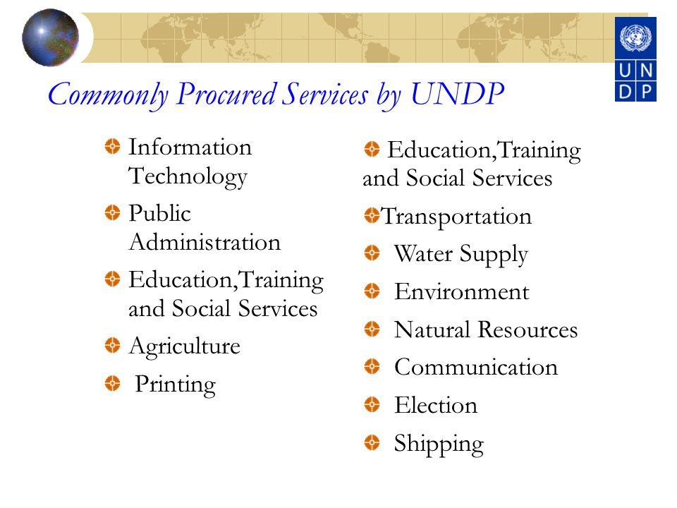 Commonly Procured Services by UNDP Information Technology Public Administration Education,Training and Social Services Agriculture Printing Education,Training and Social Services Transportation Water Supply Environment Natural Resources Communication Election Shipping