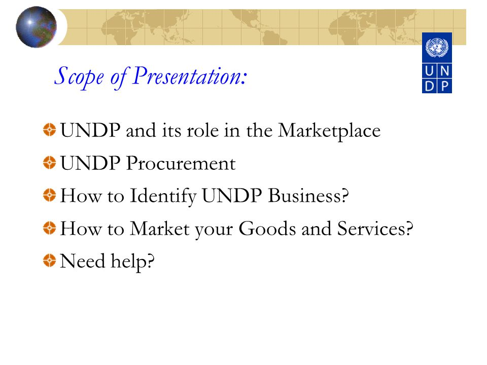 Scope of Presentation: UNDP and its role in the Marketplace UNDP Procurement How to Identify UNDP Business.
