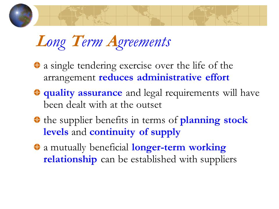 Long Term Agreements a single tendering exercise over the life of the arrangement reduces administrative effort quality assurance and legal requirements will have been dealt with at the outset the supplier benefits in terms of planning stock levels and continuity of supply a mutually beneficial longer-term working relationship can be established with suppliers