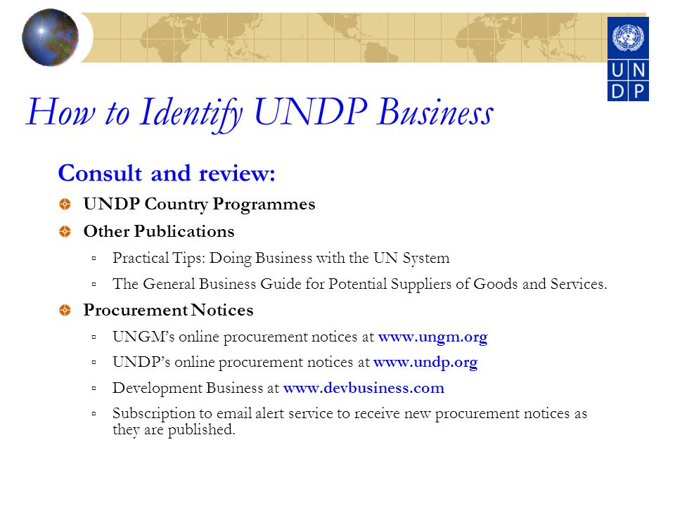 How to Identify UNDP Business Consult and review: UNDP Country Programmes Other Publications Practical Tips: Doing Business with the UN System The General Business Guide for Potential Suppliers of Goods and Services.