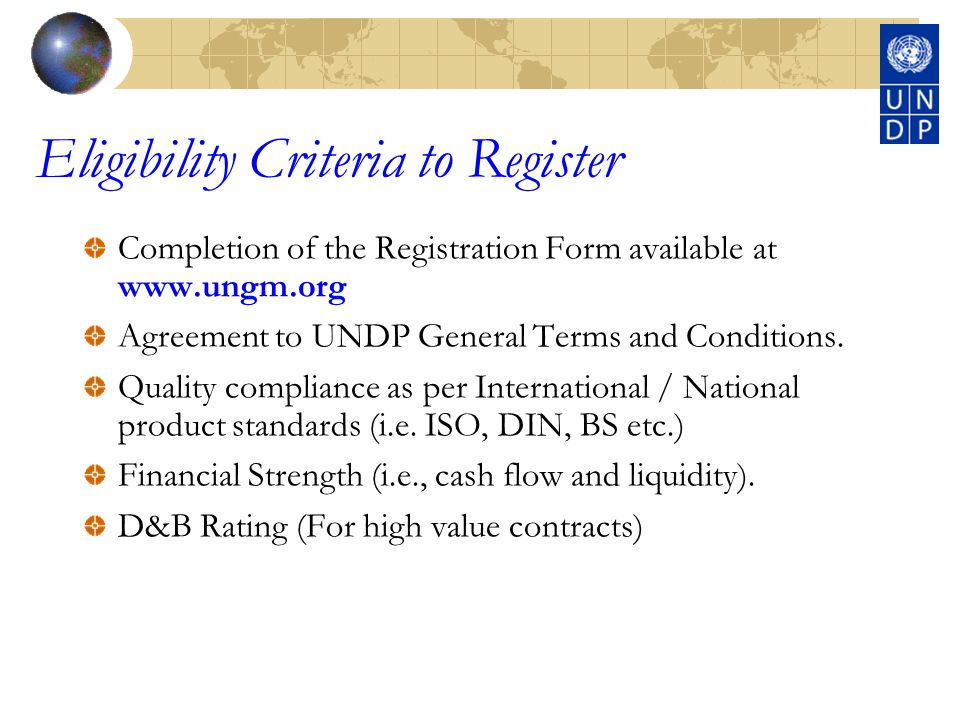 Eligibility Criteria to Register Completion of the Registration Form available at www.ungm.org Agreement to UNDP General Terms and Conditions.