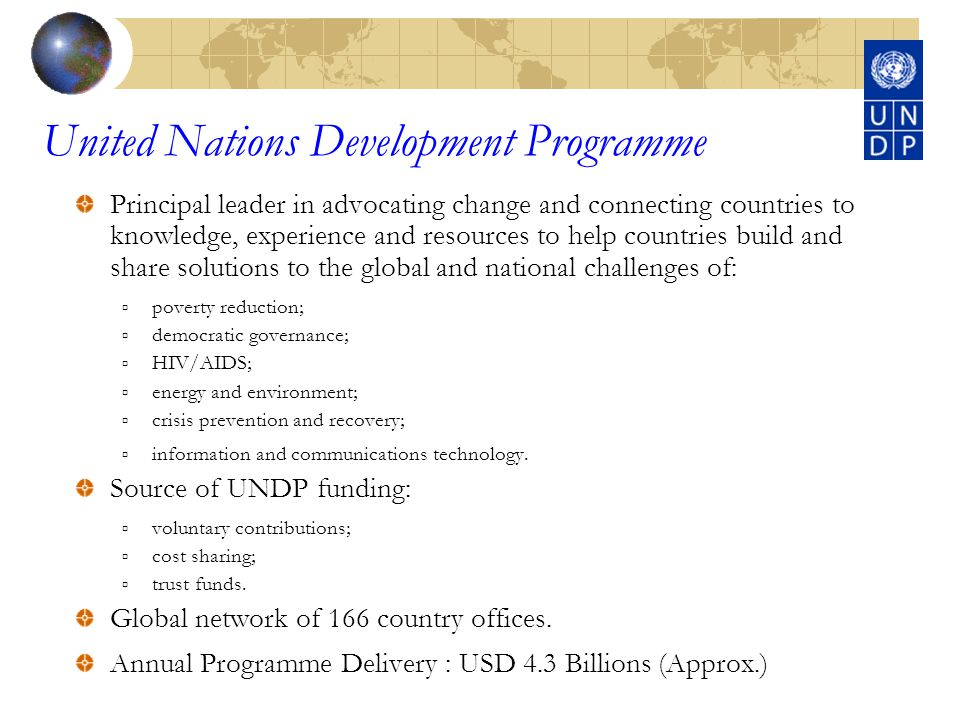 United Nations Development Programme Principal leader in advocating change and connecting countries to knowledge, experience and resources to help countries build and share solutions to the global and national challenges of: poverty reduction; democratic governance; HIV/AIDS; energy and environment; crisis prevention and recovery; information and communications technology.