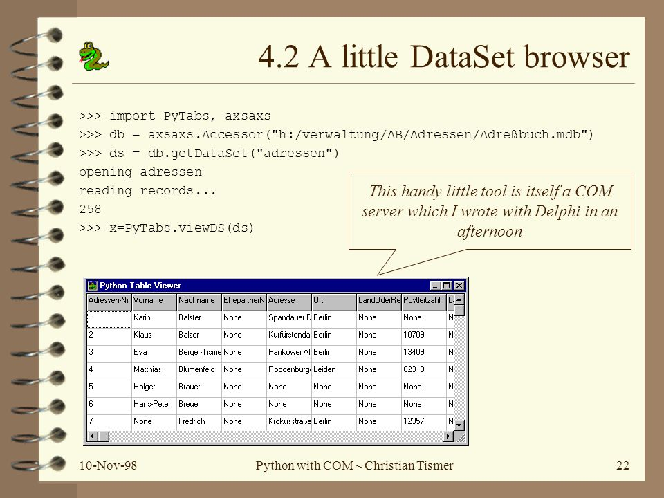 10-Nov-98Python with COM ~ Christian Tismer22 4.2 A little DataSet browser >>> import PyTabs, axsaxs >>> db = axsaxs.Accessor(