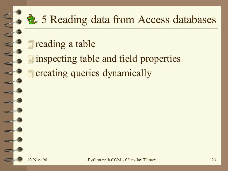 10-Nov-98Python with COM ~ Christian Tismer23 5 Reading data from Access databases 4 reading a table 4 inspecting table and field properties 4 creating queries dynamically
