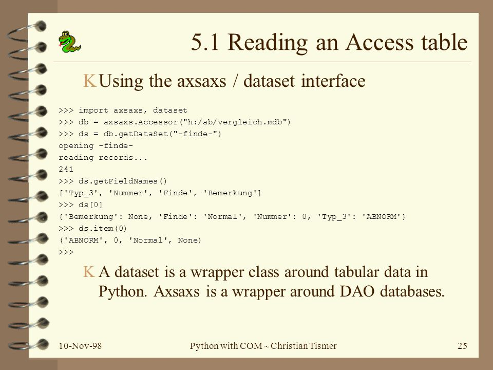 10-Nov-98Python with COM ~ Christian Tismer25 5.1 Reading an Access table KUsing the axsaxs / dataset interface >>> import axsaxs, dataset >>> db = axsaxs.Accessor( h:/ab/vergleich.mdb ) >>> ds = db.getDataSet( -finde- ) opening -finde- reading records...