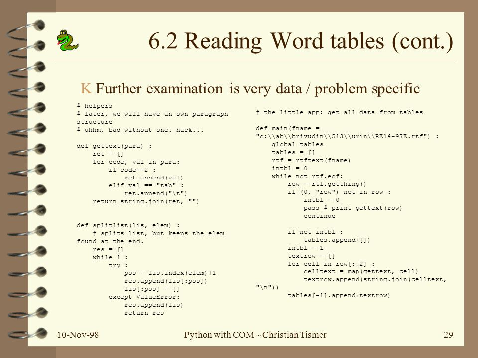 10-Nov-98Python with COM ~ Christian Tismer29 # the little app: get all data from tables def main(fname = c:\\ab\\brivudin\\513\\urin\\RE14-97E.rtf ) : global tables tables = [] rtf = rtftext(fname) intbl = 0 while not rtf.eof: row = rtf.getthing() if (0, row ) not in row : intbl = 0 pass # print gettext(row) continue if not intbl : tables.append([]) intbl = 1 textrow = [] for cell in row[:-2] : celltext = map(gettext, cell) textrow.append(string.join(celltext, \n )) tables[-1].append(textrow) # helpers # later, we will have an own paragraph structure # uhhm, bad without one.