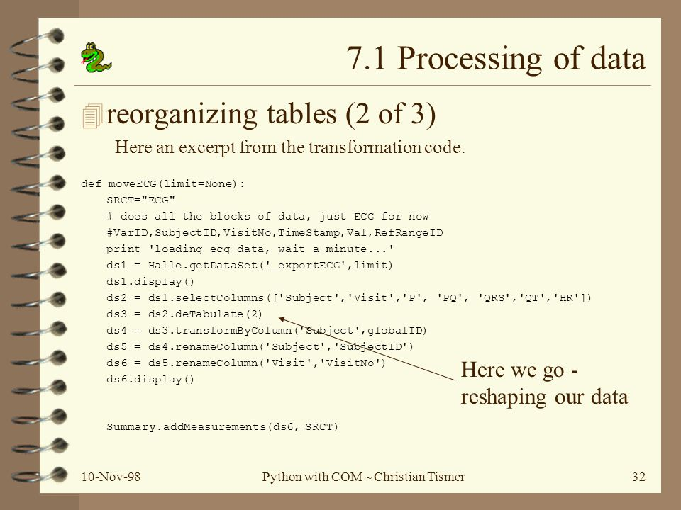 10-Nov-98Python with COM ~ Christian Tismer32 7.1 Processing of data 4 reorganizing tables (2 of 3) Here an excerpt from the transformation code.