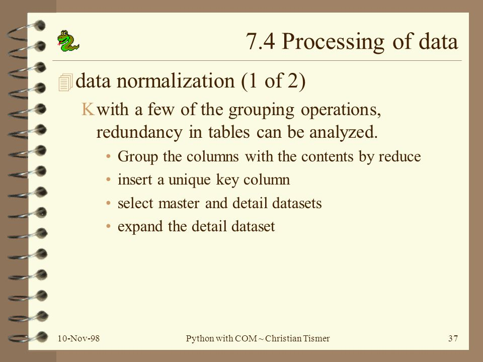 10-Nov-98Python with COM ~ Christian Tismer37 7.4 Processing of data 4 data normalization (1 of 2) Kwith a few of the grouping operations, redundancy in tables can be analyzed.