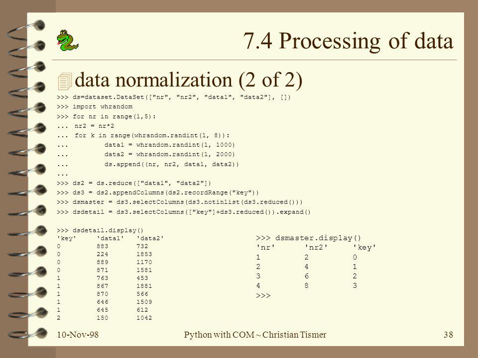 10-Nov-98Python with COM ~ Christian Tismer38 7.4 Processing of data 4 data normalization (2 of 2) >>> ds=dataset.DataSet([ nr , nr2 , data1 , data2 ], []) >>> import whrandom >>> for nr in range(1,5):...