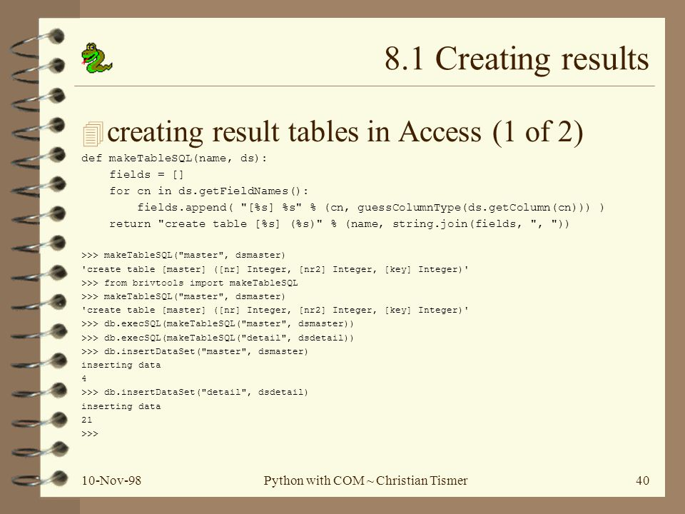 10-Nov-98Python with COM ~ Christian Tismer40 8.1 Creating results 4 creating result tables in Access (1 of 2) def makeTableSQL(name, ds): fields = []