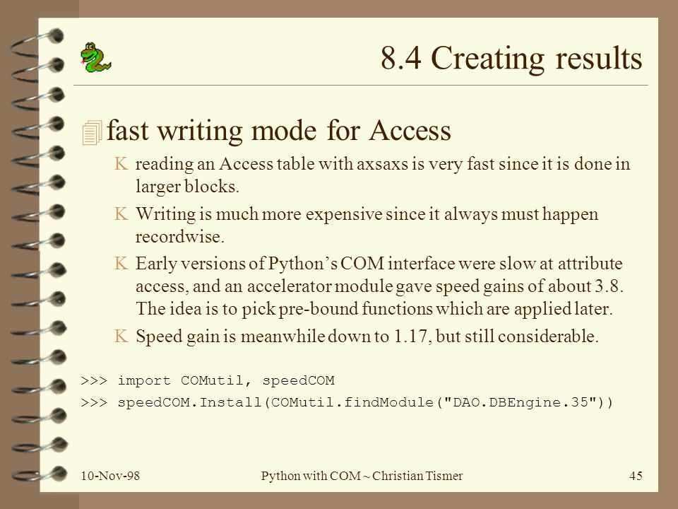 10-Nov-98Python with COM ~ Christian Tismer45 8.4 Creating results 4 fast writing mode for Access Kreading an Access table with axsaxs is very fast since it is done in larger blocks.