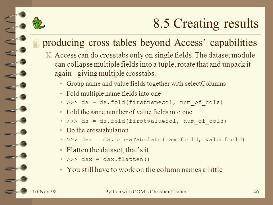 10-Nov-98Python with COM ~ Christian Tismer46 8.5 Creating results 4 producing cross tables beyond Access capabilities KAccess can do crosstabs only on single fields.