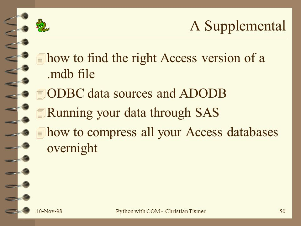 10-Nov-98Python with COM ~ Christian Tismer50 A Supplemental 4 how to find the right Access version of a.mdb file 4 ODBC data sources and ADODB 4 Running your data through SAS 4 how to compress all your Access databases overnight
