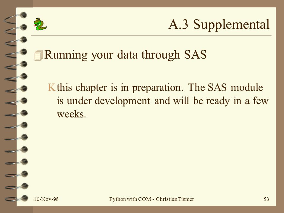 10-Nov-98Python with COM ~ Christian Tismer53 A.3 Supplemental 4 Running your data through SAS Kthis chapter is in preparation.