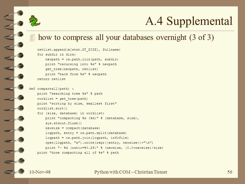 10-Nov-98Python with COM ~ Christian Tismer56 A.4 Supplemental 4 how to compress all your databases overnight (3 of 3) retlist.append(x[stat.ST_SIZE], fullname) for subdir in dirs: newpath = os.path.join(path, subdir) print recursing into %s % newpath get_tree(newpath, retlist) print back from %s % newpath return retlist def compactall(path) : print searching tree %s % path worklist = get_tree(path) print sorting by size, smallest first worklist.sort() for (size, database) in worklist: print compacting %s (%d) % (database, size), sys.stdout.flush() newsize = compact(database) logpath, entry = os.path.split(database) logpath = os.path.join(logpath, infofile) open(logpath, a ).write(repr((entry, newsize))+ \n ) print - %d (ratio=%0.2f) % (newsize, (0.0+newsize)/size) print done compacting all of %s % path