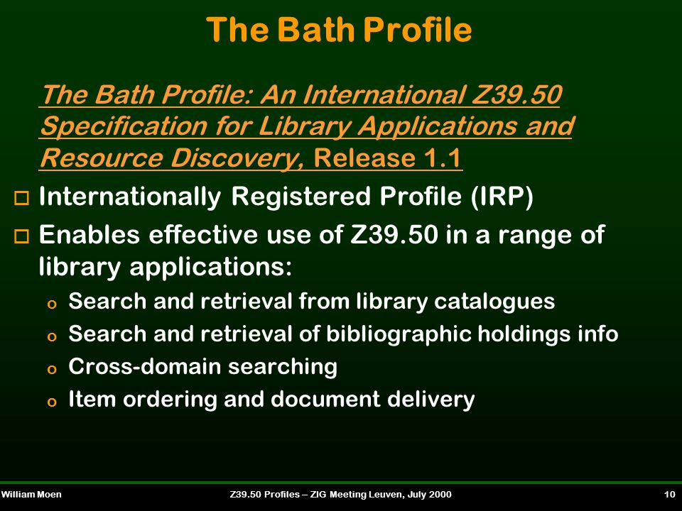 William MoenZ39.50 Profiles -- ZIG Meeting Leuven, July 2000 10 The Bath Profile The Bath Profile: An International Z39.50 Specification for Library Applications and Resource Discovery, Release 1.1 o Internationally Registered Profile (IRP) o Enables effective use of Z39.50 in a range of library applications: o Search and retrieval from library catalogues o Search and retrieval of bibliographic holdings info o Cross-domain searching o Item ordering and document delivery