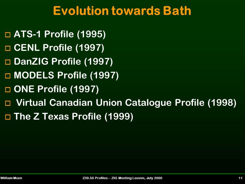 William MoenZ39.50 Profiles -- ZIG Meeting Leuven, July 2000 11 Evolution towards Bath o ATS-1 Profile (1995) o CENL Profile (1997) o DanZIG Profile (1997) o MODELS Profile (1997) o ONE Profile (1997) o Virtual Canadian Union Catalogue Profile (1998) o The Z Texas Profile (1999)