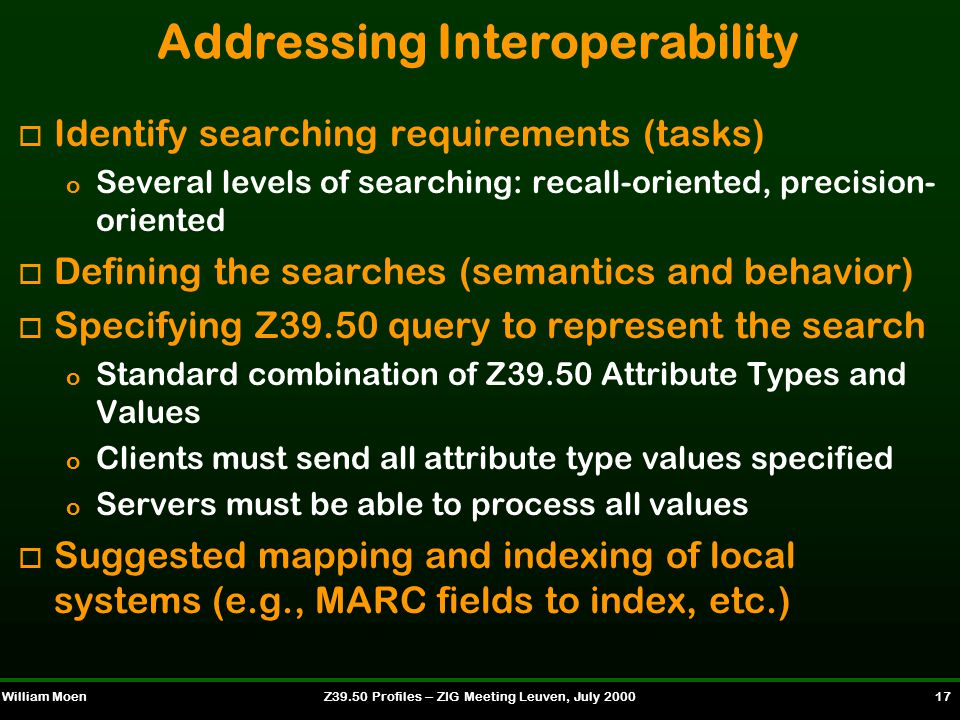 William MoenZ39.50 Profiles -- ZIG Meeting Leuven, July 2000 17 Addressing Interoperability o Identify searching requirements (tasks) o Several levels of searching: recall-oriented, precision- oriented o Defining the searches (semantics and behavior) o Specifying Z39.50 query to represent the search o Standard combination of Z39.50 Attribute Types and Values o Clients must send all attribute type values specified o Servers must be able to process all values o Suggested mapping and indexing of local systems (e.g., MARC fields to index, etc.)