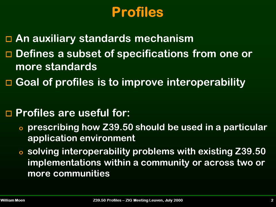 William MoenZ39.50 Profiles -- ZIG Meeting Leuven, July 2000 2 Profiles o An auxiliary standards mechanism o Defines a subset of specifications from one or more standards o Goal of profiles is to improve interoperability o Profiles are useful for: o prescribing how Z39.50 should be used in a particular application environment o solving interoperability problems with existing Z39.50 implementations within a community or across two or more communities