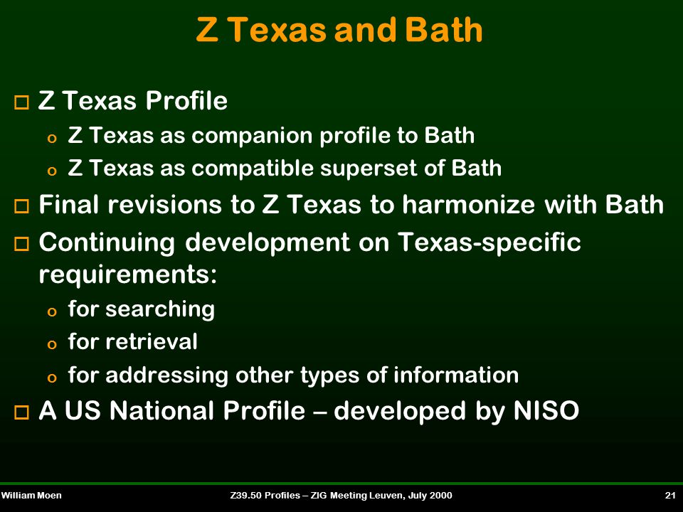 William MoenZ39.50 Profiles -- ZIG Meeting Leuven, July 2000 21 Z Texas and Bath o Z Texas Profile o Z Texas as companion profile to Bath o Z Texas as compatible superset of Bath o Final revisions to Z Texas to harmonize with Bath o Continuing development on Texas-specific requirements: o for searching o for retrieval o for addressing other types of information o A US National Profile – developed by NISO
