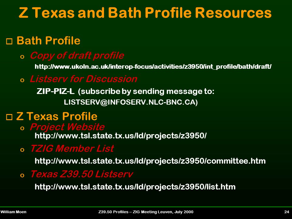 William MoenZ39.50 Profiles -- ZIG Meeting Leuven, July 2000 24 Z Texas and Bath Profile Resources o Bath Profile o Copy of draft profile http://www.ukoln.ac.uk/interop-focus/activities/z3950/int_profile/bath/draft/ o Listserv for Discussion ZIP-PIZ-L (subscribe by sending message to: LISTSERV@INFOSERV.NLC-BNC.CA) o Z Texas Profile o Project Website http://www.tsl.state.tx.us/ld/projects/z3950/ o TZIG Member List http://www.tsl.state.tx.us/ld/projects/z3950/committee.htm o Texas Z39.50 Listserv http://www.tsl.state.tx.us/ld/projects/z3950/list.htm
