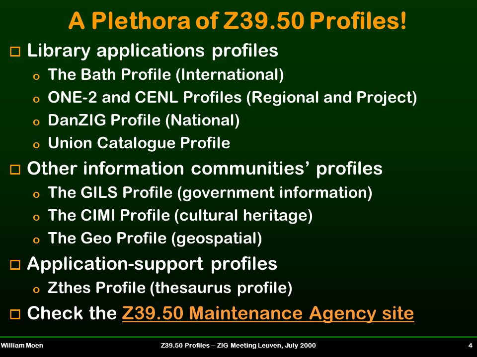 William MoenZ39.50 Profiles -- ZIG Meeting Leuven, July 2000 5 Interoperability: The Fundamental Problem o Ability of client to successfully search and retrieve information in a meaningful way o Key issue when searching multiple databases containing similar resources o Difficult problem when searching databases containing diverse types of resources o Z39.50 profiles provide a solution