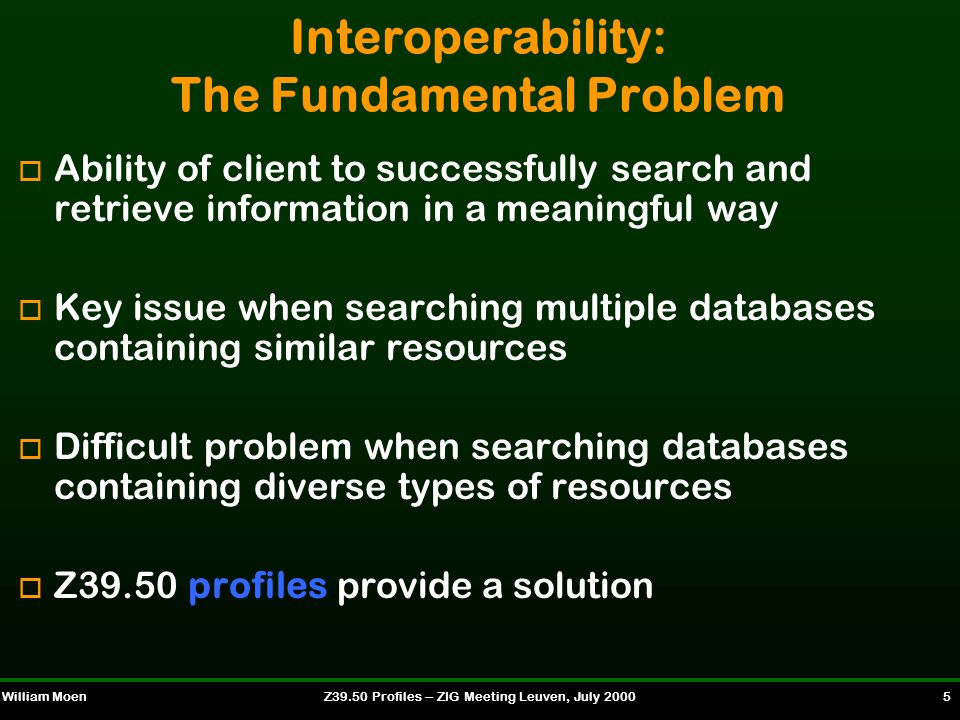 William MoenZ39.50 Profiles -- ZIG Meeting Leuven, July 2000 6 Threats to Interoperability è Differences in implementation of the standard è Differences in local information retrieval systems o Z39.50 cannot improve searchability of resources only support what local and remote systems offer o It can only support what local and remote systems offer