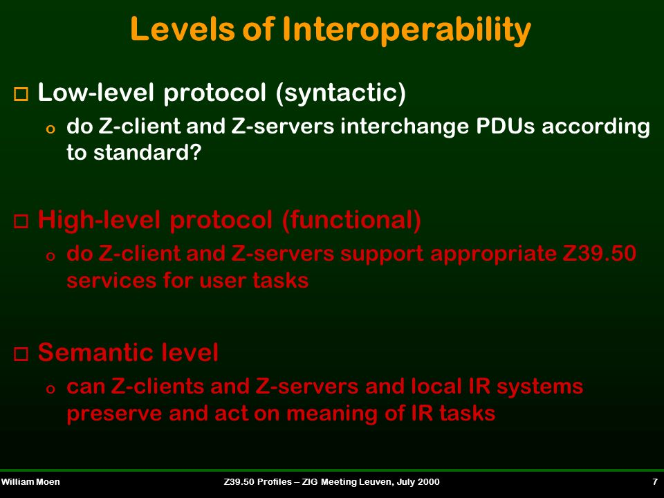 William MoenZ39.50 Profiles -- ZIG Meeting Leuven, July 2000 8 Interoperability and Z39.50 Searching o Issues o Use attributes supported (Z39.50 Implementation) o Differences in indexing, searchable fields available, search support, etc.