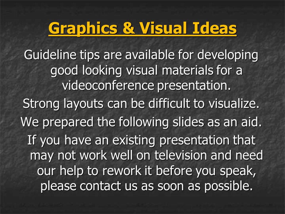 Graphics & Visual Ideas Guideline tips are available for developing good looking visual materials for a videoconference presentation. Strong layouts c