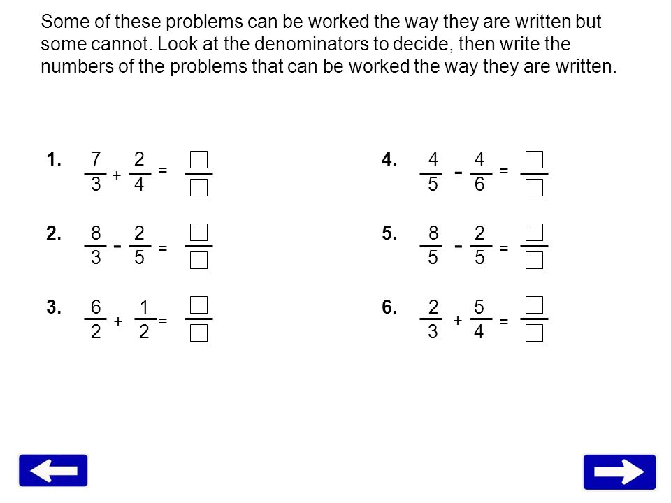 Some of these problems can be worked the way they are written but some cannot. Look at the denominators to decide, then write the numbers of the probl