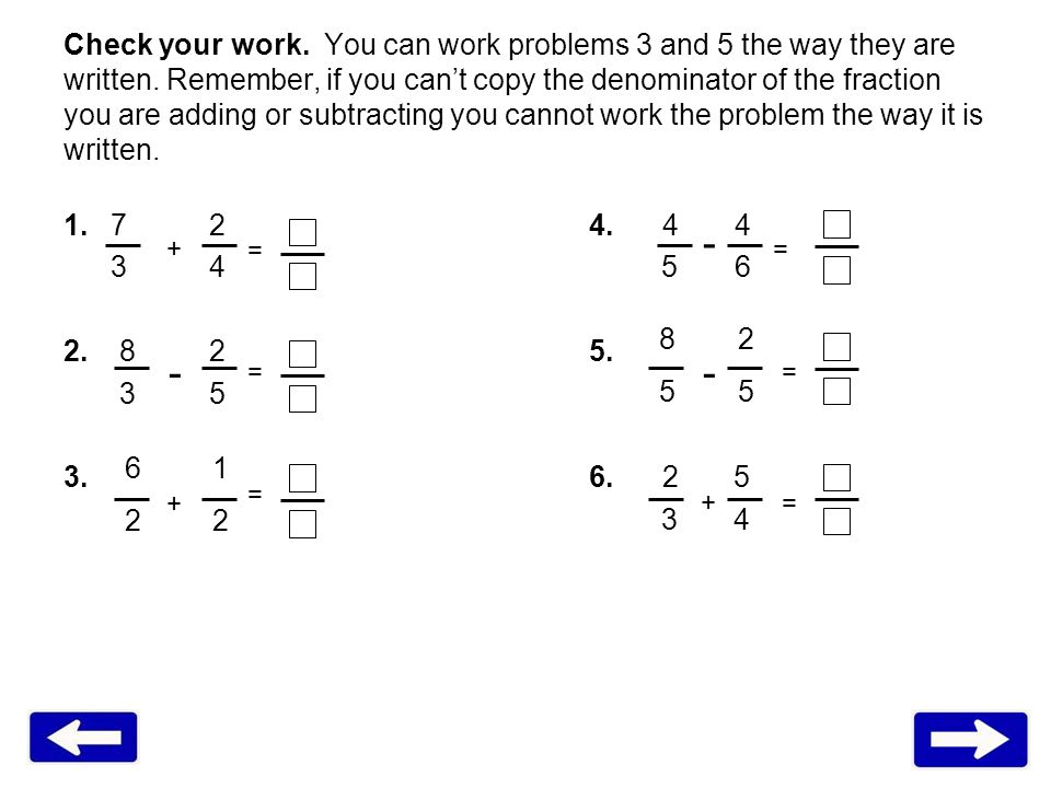 Check your work. You can work problems 3 and 5 the way they are written. Remember, if you cant copy the denominator of the fraction you are adding or