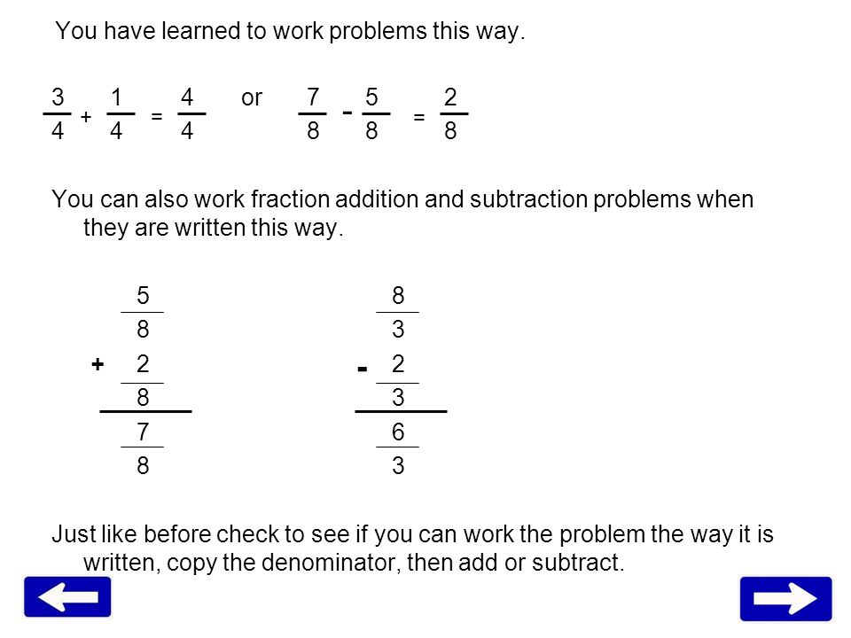 You have learned to work problems this way. 3 1 4 or7 5 2 4 4 48 8 8 You can also work fraction addition and subtraction problems when they are writte