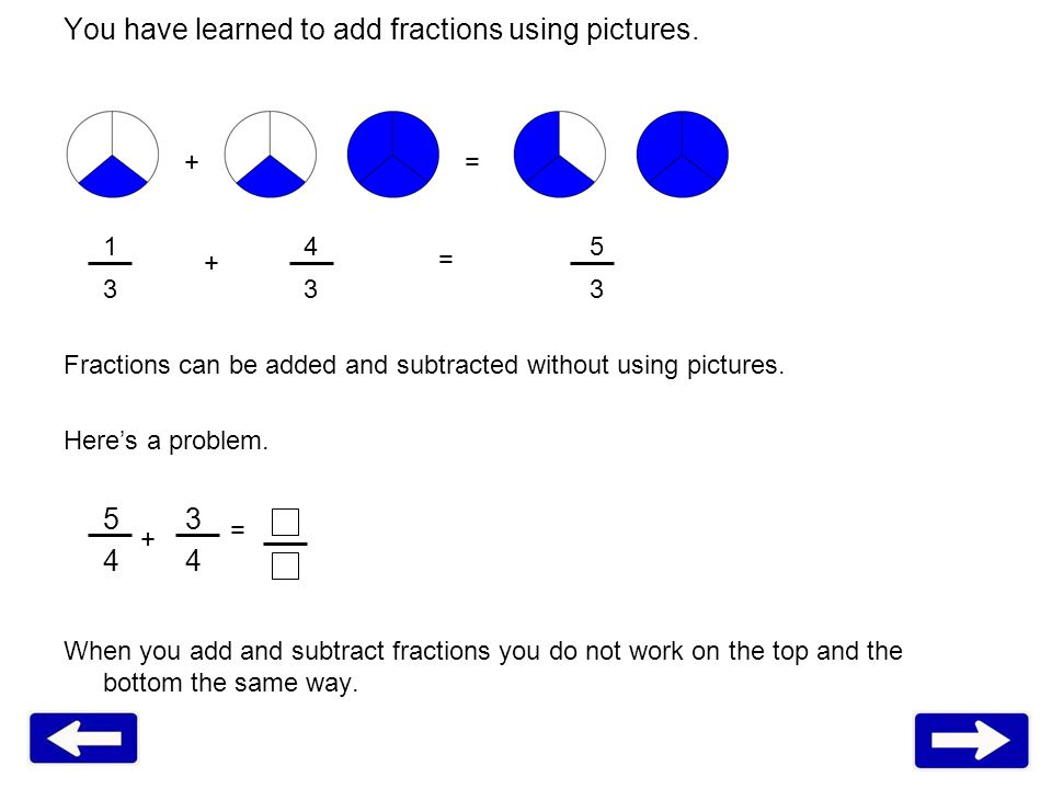 1 45 3 33 Fractions can be added and subtracted without using pictures. Heres a problem. 5 3 4 When you add and subtract fractions you do not work on