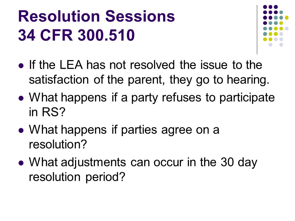 Resolution Sessions 34 CFR 300.510 If the LEA has not resolved the issue to the satisfaction of the parent, they go to hearing.