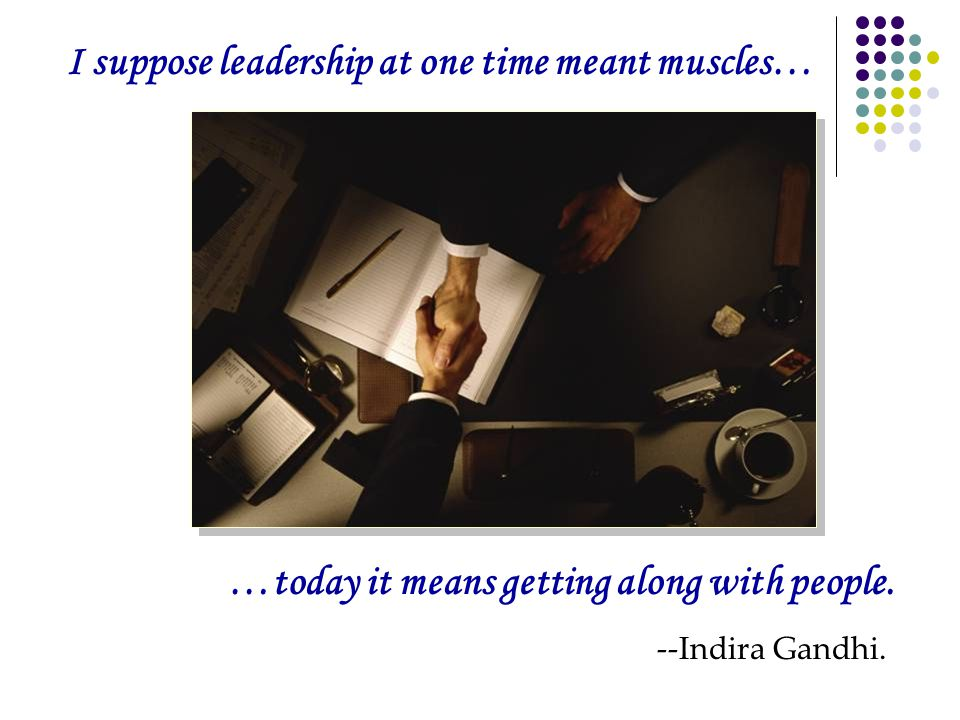 I suppose leadership at one time meant muscles… …today it means getting along with people.