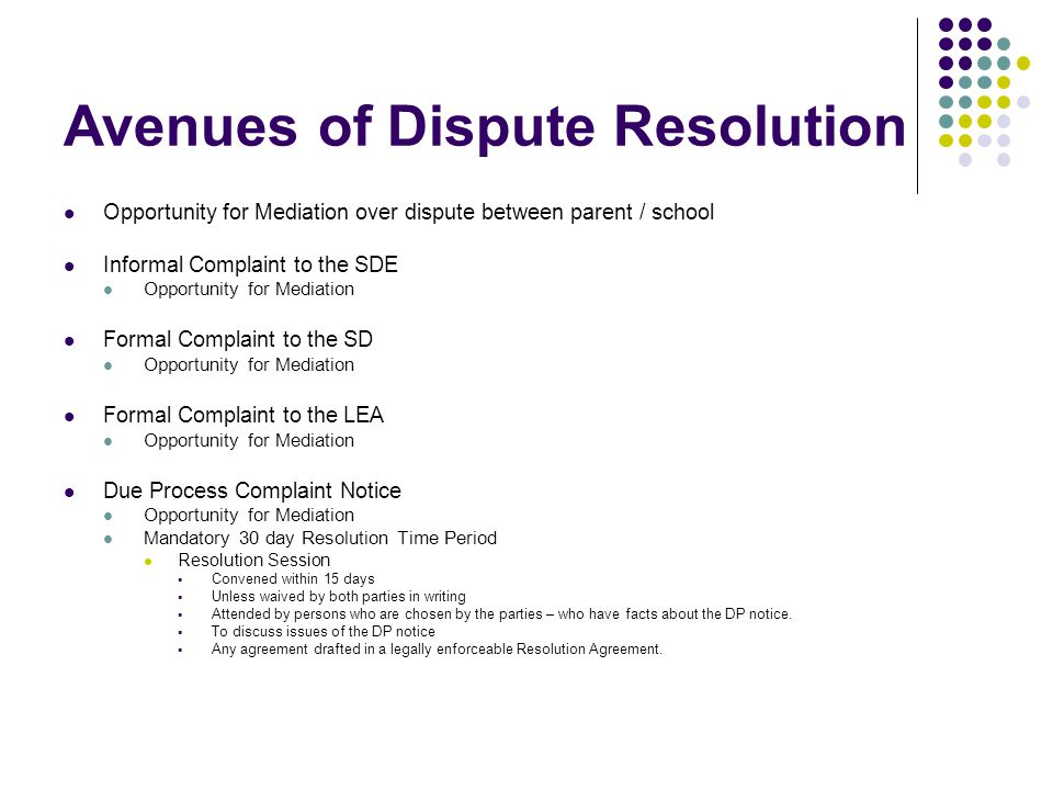 Avenues of Dispute Resolution Opportunity for Mediation over dispute between parent / school Informal Complaint to the SDE Opportunity for Mediation Formal Complaint to the SD Opportunity for Mediation Formal Complaint to the LEA Opportunity for Mediation Due Process Complaint Notice Opportunity for Mediation Mandatory 30 day Resolution Time Period Resolution Session Convened within 15 days Unless waived by both parties in writing Attended by persons who are chosen by the parties – who have facts about the DP notice.