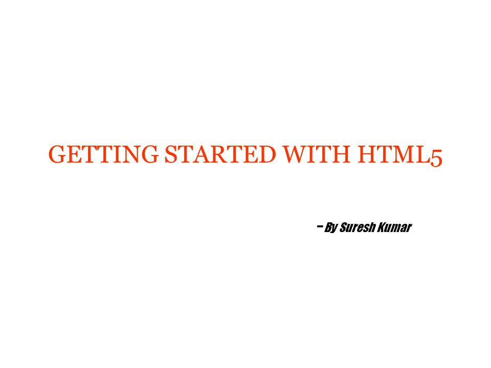 GETTING STARTED WITH HTML5 - By Suresh Kumar