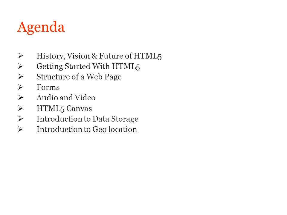 Agenda History, Vision & Future of HTML5 Getting Started With HTML5 Structure of a Web Page Forms Audio and Video HTML5 Canvas Introduction to Data St