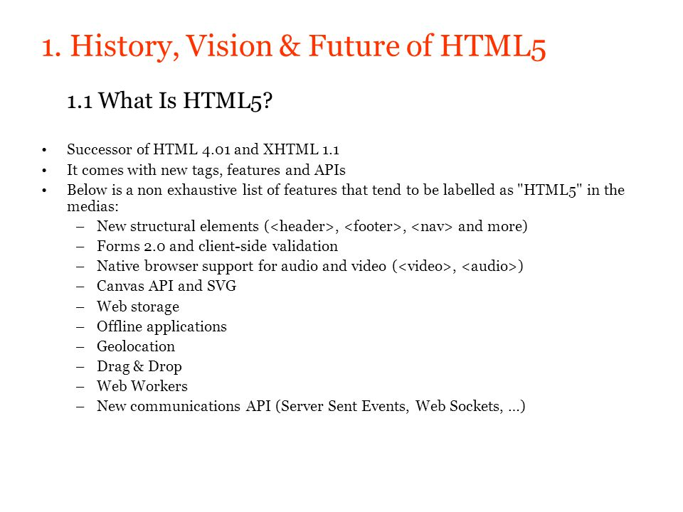 1. History, Vision & Future of HTML5 1.1 What Is HTML5? Successor of HTML 4.01 and XHTML 1.1 It comes with new tags, features and APIs Below is a non