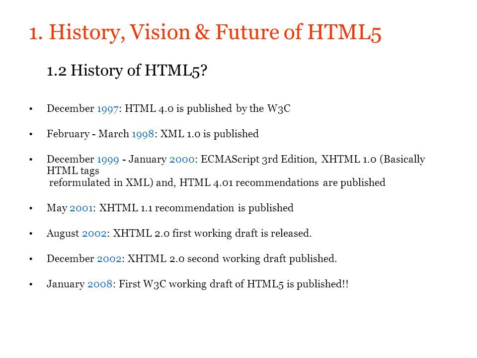 1. History, Vision & Future of HTML5 1.2 History of HTML5? December 1997: HTML 4.0 is published by the W3C February - March 1998: XML 1.0 is published