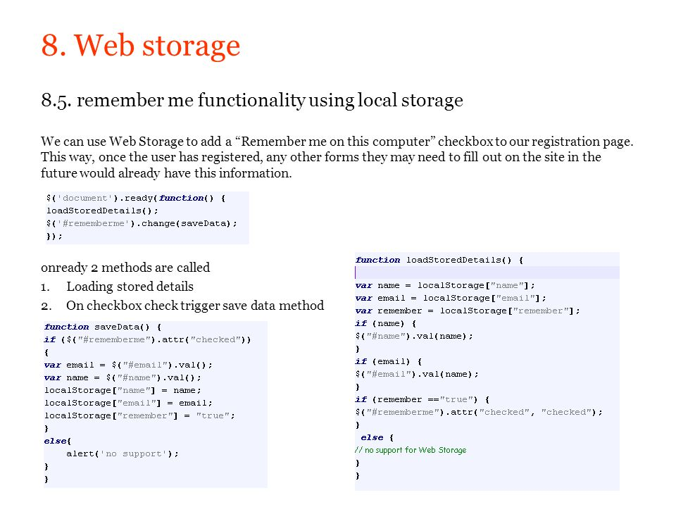 8. Web storage 8.5. remember me functionality using local storage We can use Web Storage to add a Remember me on this computer checkbox to our registr