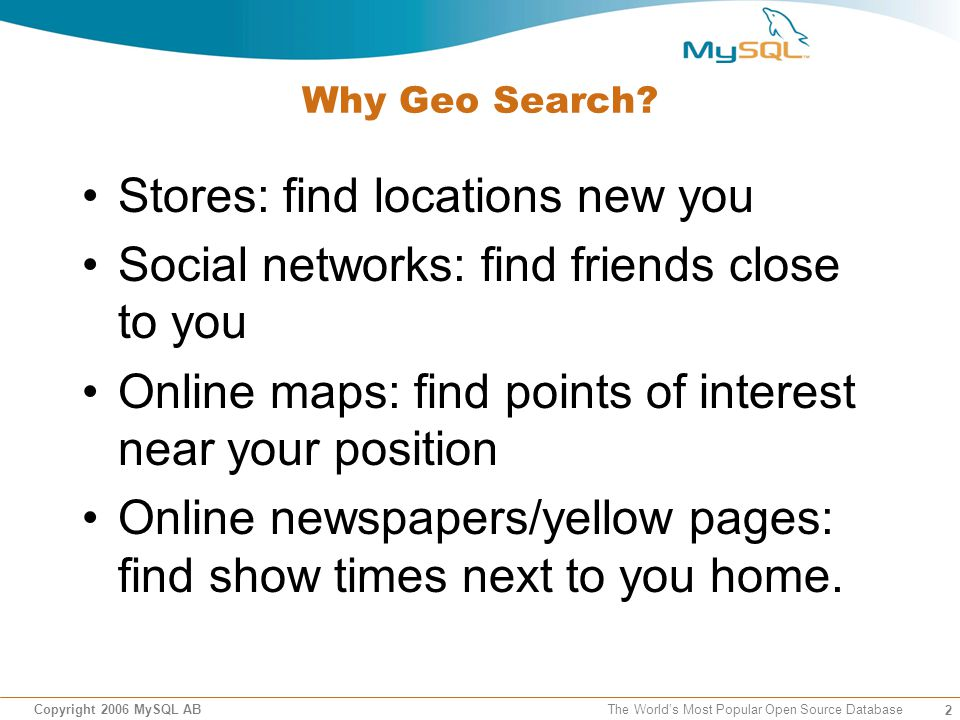 23 Copyright 2006 MySQL AB The Worlds Most Popular Open Source Database Geo Search with Full Text search: example Grab POI data from www.geonames.org, upload it to MySQL, add full text index Mysql> SELECT destination.*, 3956 * 2 * ASIN(SQRT(POWER(SIN((orig.lat - dest.lat) * pi()/180 / 2), 2) + COS(orig.lat * pi()/180) * COS(dest.lat * pi()/180) * POWER(SIN((orig.lon -dest.lon) * pi()/180 / 2), 2) )) as distance FROM geonames destination WHERE match(name) against (OAK in boolean mode) having distance < dist ORDER BY Distance limit 10;