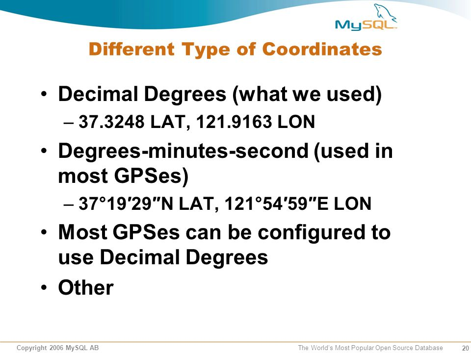 20 Copyright 2006 MySQL AB The Worlds Most Popular Open Source Database Different Type of Coordinates Decimal Degrees (what we used) –37.3248 LAT, 121.9163 LON Degrees-minutes-second (used in most GPSes) –37°1929N LAT, 121°5459E LON Most GPSes can be configured to use Decimal Degrees Other